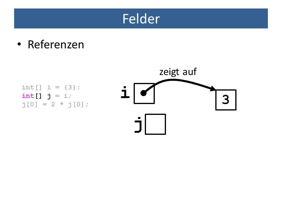 i j Felder 3 Referenzen zeigt auf int[] i = {3}; int[] j = i;